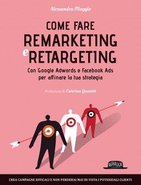 Come Fare Remarketing e Retargeting: con Google Adwords e Facebook ADS per Affinare la Tua Strategia