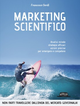 Marketing Scientifico: Analisi Mirate, Strategie Efficaci, Azioni Precise Per Emergere e Competere