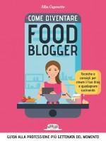 Come Diventare Food Blogger: Tecniche e Consigli Per Creare il Tuo Blog e Guadagnare Cucinando