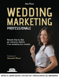 Wedding Marketing Professionale: Manuale Step by Step Per Costruire e Definire il Tuo Marketing Mix Vincente