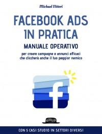 Facebook Ads in Pratica: Manuale Operativo Per Creare Campagne e Annunci Efficaci Che Cliccherà Anche il Tuo Peggior Nemico