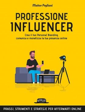 Professione Influencer: Crea il Tuo Personal Branding, Comunica e Monetizza la Tua Presenza Online