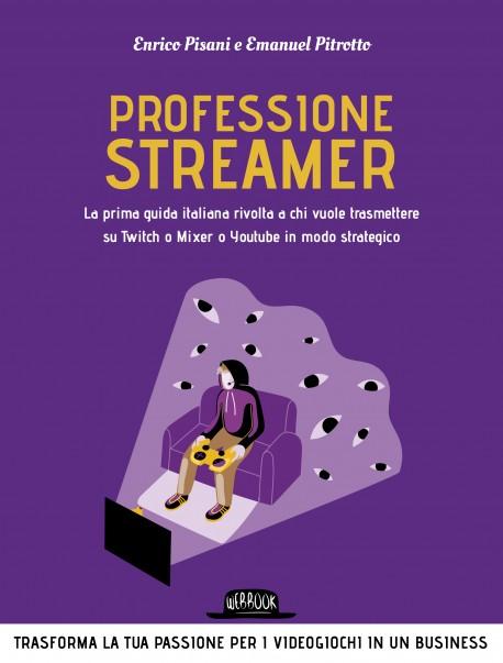 Professione streamer. La prima guida italiana rivolta a chi vuole trasmettere su Twitch o Mixer o Youtube in modo strategico