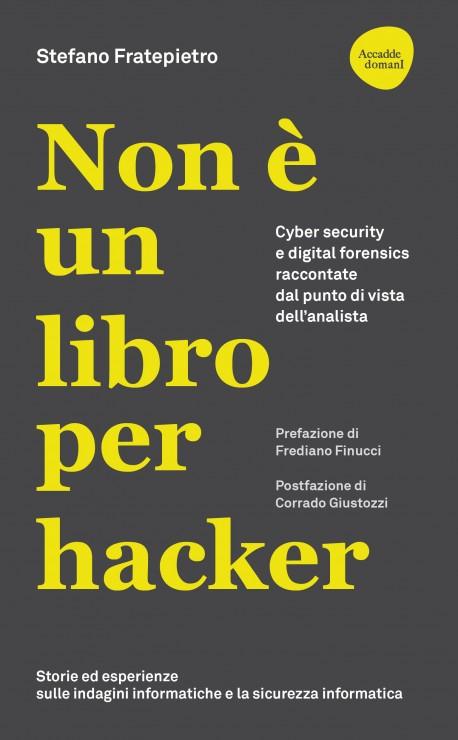 Non è un libro per hacker. Cyber security e digital forensics raccontate dal punto di vista dell'analista